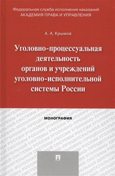 Уголовно-процессуальная деятельнось органов и учреждений уголовно-исполнительной системы России. Монография