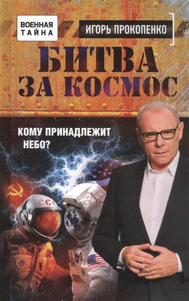 Прокопенко И. Битва за космос. Кому принадлежит небо?