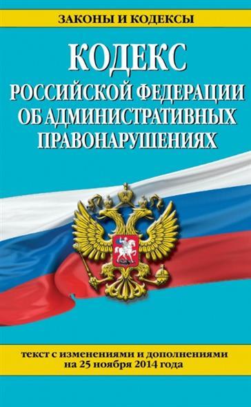 Кодекс Российской Федерации об административных правонарушениях. Текст с изменениями и дополнениями на 25 ноября 2014 года