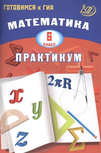 Математика. 6 класс. Практикум. Готовимся к ГИА