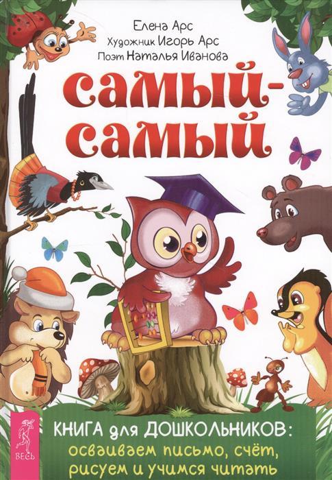 Арс Е., Иванова Н. Самый-самый. Книга для дошкольников: осваиваем письмо, счет, рисуем и учимся читать