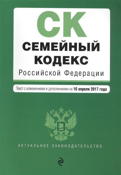 Семейный кодекс Российской Федерации. Текст с изменениями и дополнениями на 10 апреля 2017 года