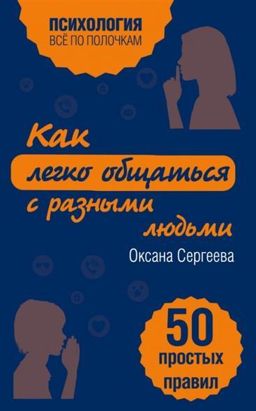 Сергеева О. Как легко общаться с разными людьми. 50 простых правил