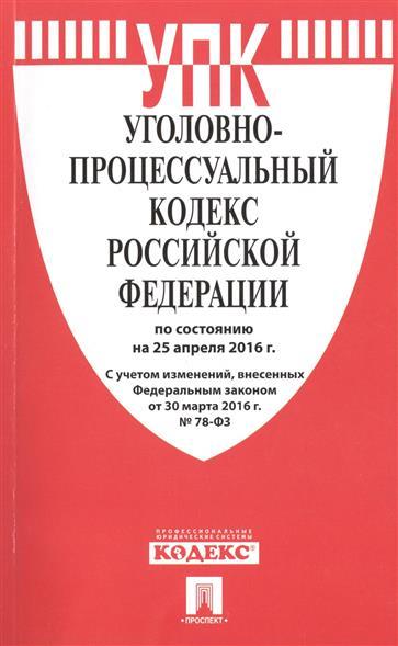 Уголовно-процессуальный кодекс Российской Федерации по состоянию на 25 апреля 2016 г. С учетом изменений, внесенных Федеральным законом от 30 марта 2016 г. №78-ФЗ