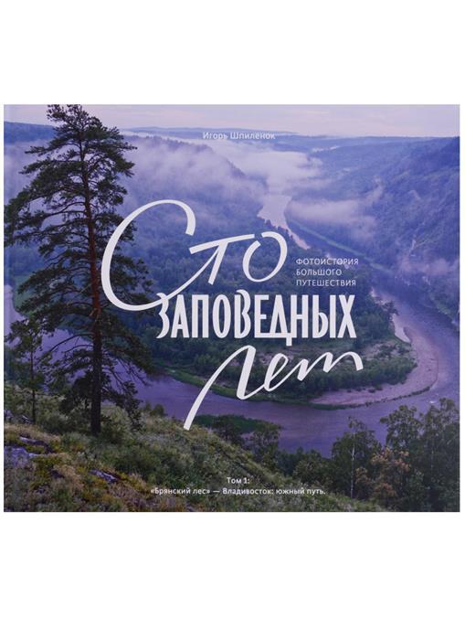Шпиленок И. Сто заповедных лет. Фотоистория большого путешествия. Том 1: Брянский лес - Владивосток