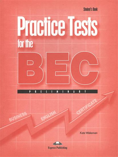Wakeman K. Practice Tests for the BEC. Preliminary. Student`s Book gray e o sullivan n practice tests for the pet teacher s book 1 preliminary english test книга для учителя