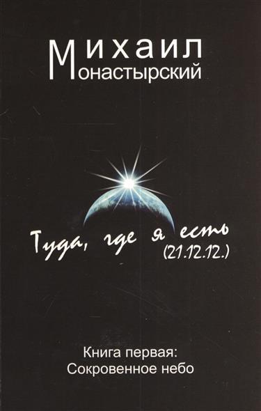 Монастырский М. Туда, где я есть (21.12.12). Книга первая: Сокровенное небо