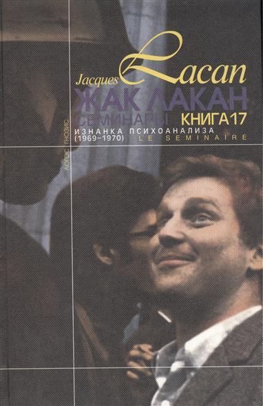Семинары. Изнанка психоанализа. Книга 17 (1969-1970) / Le Seminaire. L`Envers De La Psychanalyse. Livre 17 (1969-1970)