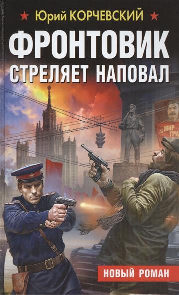 Корчевский Ю. Фронтовик стреляет наповал корчевский ю фронтовик не промахнется жаркое лето пятьдесят третьего
