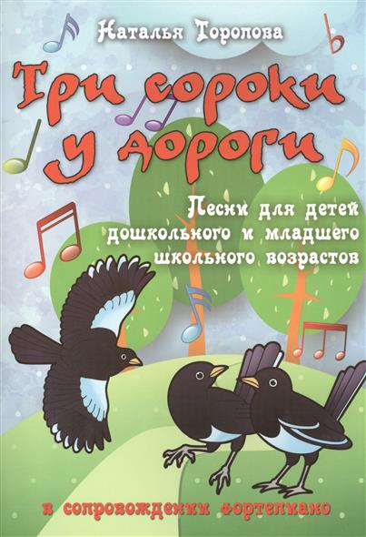 Три сороки у дороги. Песни для детей дошкольного и младшего школьного возрастов в совпровождении фортепиано. Учебно-методическое пособие