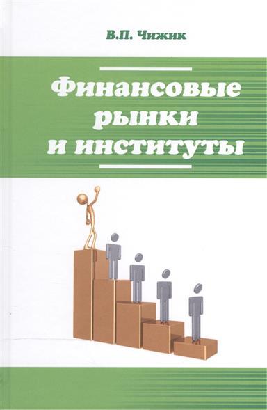 Чижик В. Финансовые рынки и институты: учебное пособие современные финансовые рынки