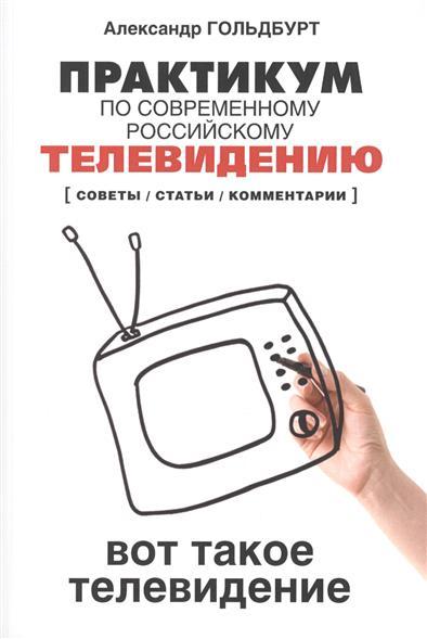 Практикум по современному российскому телевидению. Вот такое телевидение (советы / статьи / комментарии). Учебное пособие