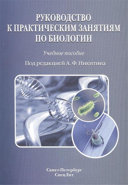 Руководство к практическим занятиям по биологии. Под редакцией А.Ф. Никитина. Учебное пособие