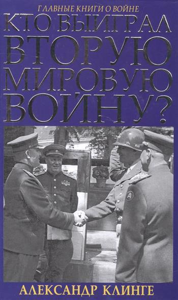 Клинге А. Кто выиграл Вторую мировую войну?