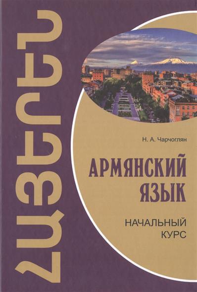 Чарчоглян Н. Армянский язык. Начальный курс алла тер акопян армянский язык сын языка богов