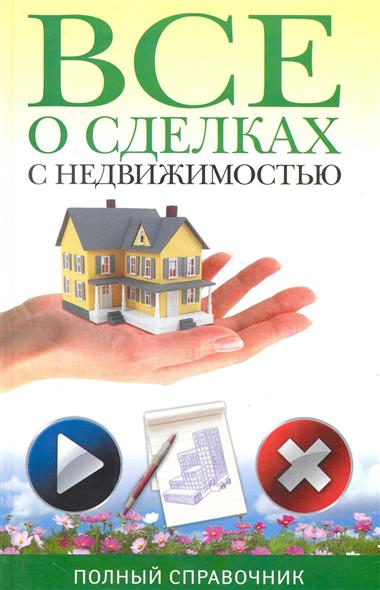 Все о сделках с недвижимостью Полный справочник