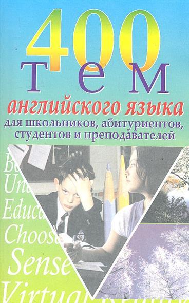 400 тем английского языка Для школьников абитуриентов...