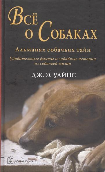Все о Собаках. Альманах собачьих тайн. Удивительные факты и забавные истории из собачьей жизни