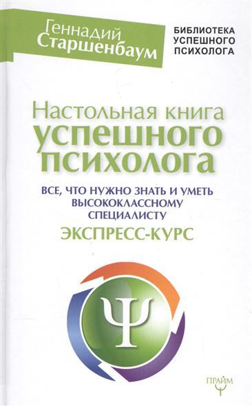 Настольная книга успешного психолога. Все, что нужно знать и уметь высококлассному специалисту. Экспресс-курс