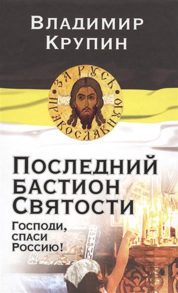 Крупин В. Последний бастион Святости. Господи, спаси Россию!