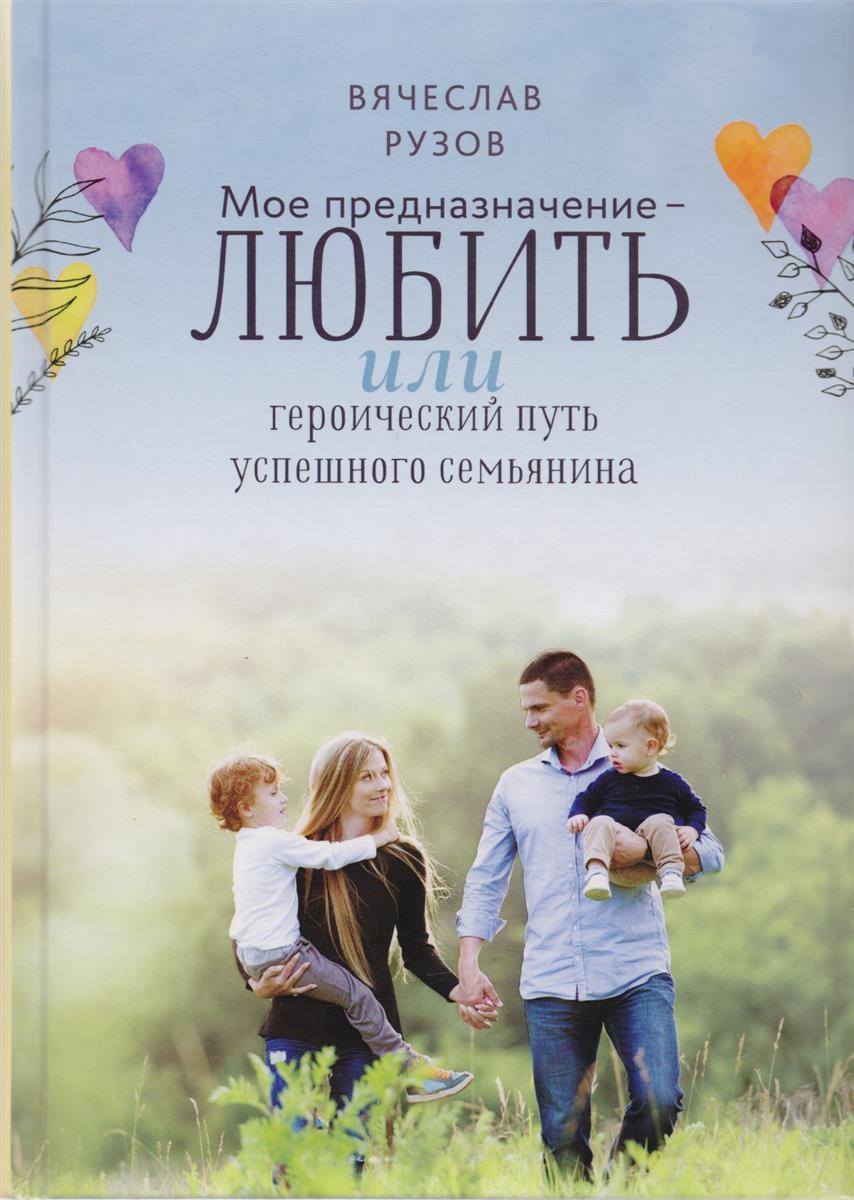 Рузов В. Мое предназначение - любить, или Героический путь успешного семьянина рузов в семейная нектарология
