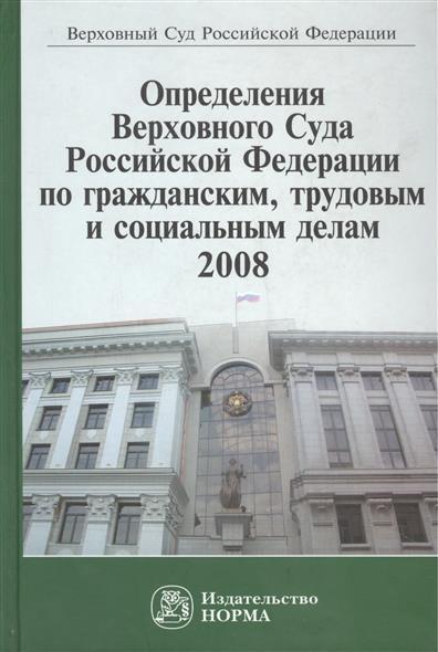 Определения Верховного Суда Российской Федерации по гражданским, трудовым и социальным делам 2008