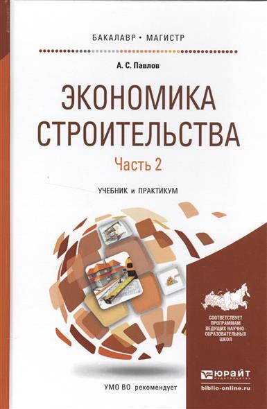 Павлов А. Экономика строительства. В 2-х частях. Часть 2. Учебник и практикум для бакалавриата и магистратуры эстетика история учений учебник для бакалавриата и магистратуры в 2 частях часть 1