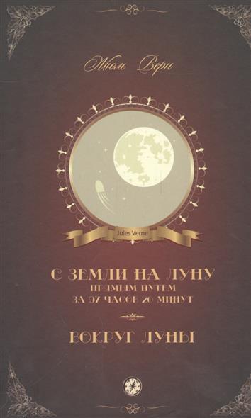 Верн Ж. С Земли на Луну прямым путем за 97 часов 20 минут. Вокруг Луны