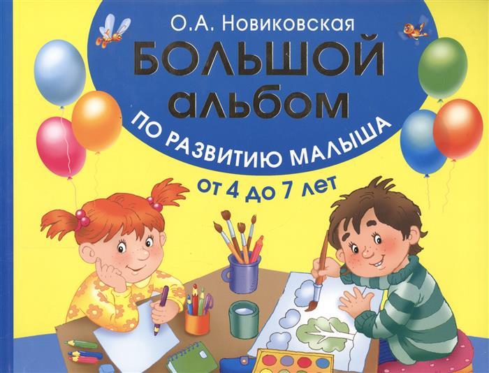 Новиковская О. Большой альбом по развитию малыша от 4 до 7 лет новиковская о альбом по развитию малыша учимся рисовать