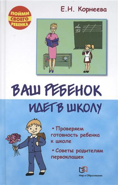 Елена Корнеева Ваш ребенок идет в школу. Советы родителям будущих первоклашек