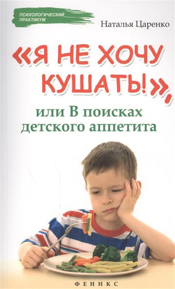 Царенко Н. Я не хочу кушать!, или В поисках детского аппетита хочу квартиры в девяткино