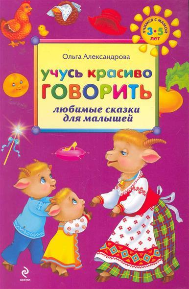 Александрова О. Учусь красиво говорить Любимые сказки для малышей 3-5 л.