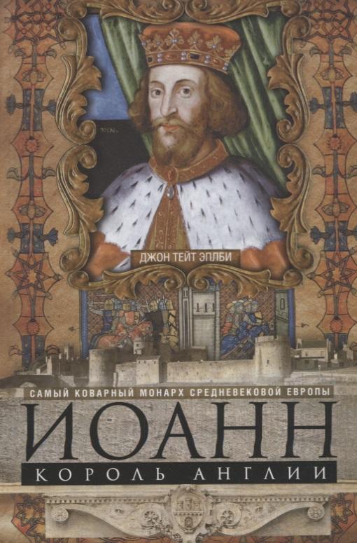 Иоанн, король Англии. Самый коварный монарх средневековой Европы