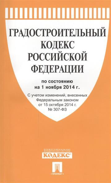 Градостроительный кодекс Российской Федерации по состоянию на 1 ноября 2014 г. С учетом изменений, внесенных Федеральным законом от 15 октября 2014 № 307-ФЗ