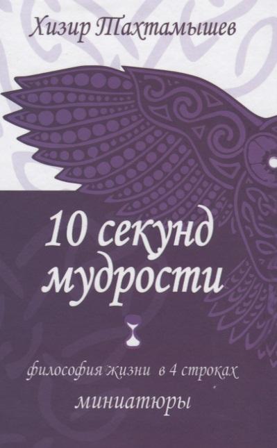 Книга 10 секунд мудрости. Философия жизни в 4 строках. Миниатюры. Тахтамышев Х.