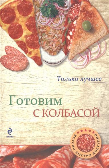 Бородина И. (сост.) Готовим с колбасой. Самые вкусные рецепты готовим супы вкусные и оригинальные