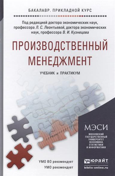 Леонтьева Л., Кузнецов В. (ред.) Производственный менеджмент. Учебник и практикум для прикладного бакалавриата