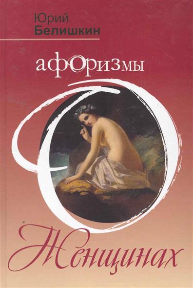Белишкин Ю. Афоризмы о женщинах белишкин ю объявляю мат в два слова афоризмы