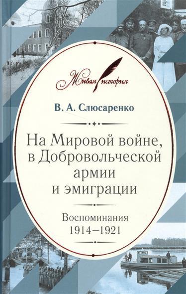 Слюсаренко В. На Мировой войне, в Добровольческой армии и эмиграции. Воспоминания 1914-1921