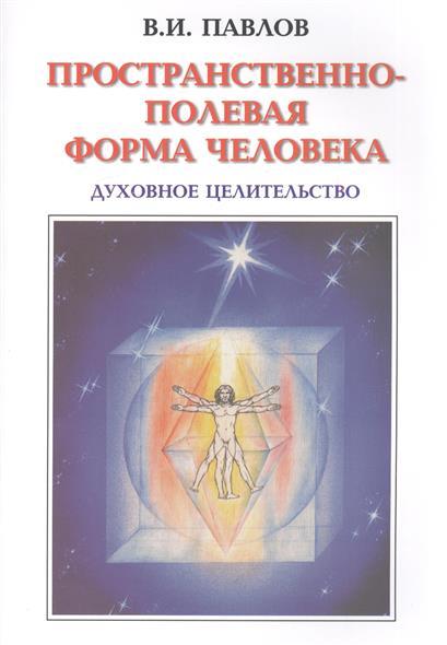 Павлов В. Пространственно-полевая Форма Человека. Духовное целительство