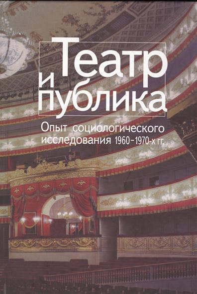 Театр и публика. Опыт социологического исследования 1960-1970-х гг.