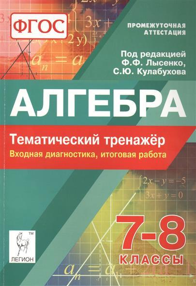 Лысенко Ф.: Алгебра. 7-8 классы. Тематический тренажер. Входная диагностика, итоговая работа. Промежуточная аттестация