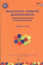 Физическое развитие дошкольников: теоретические основы и новые технологии. Сборник статей