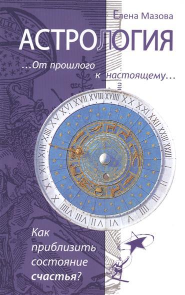 Мазова Е. Астрология. От прошлого к настоящему. Как приблизить состояние счастья? чтобы приблизить век грядущий