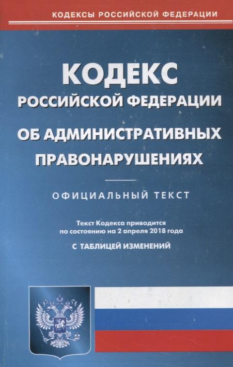 Кодекс Российской Федерации об административных правонарушениях. По состоянию на 2 апреля 2018 кодекс российской федерации об административных правонарушениях