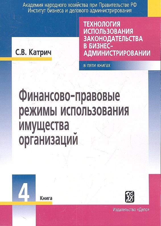 Катрич С. Технология использования законодательства в бизнес-администрировании. Книга 4. Финансово-правовые режимы использования имущества организаций