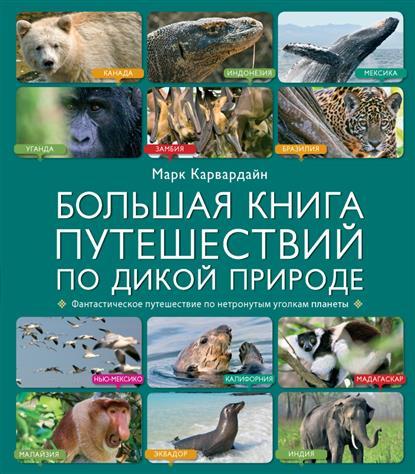 Большая книга путешествий по дикой природе. Фантастическое путешествие по нетронутым уголкам планеты
