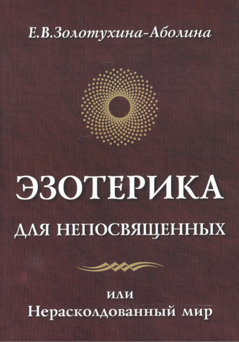 Золотухина-Аболина Е. Эзотерика для непосвященных или Нерасколдованный мир