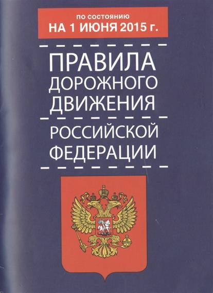 Правила дорожного движения Российской Федерации. По состоянию на 1 июня 2015 года