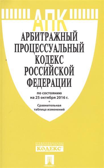 Арбитражный процессуальный кодекс Российской Федерации по состоянию на 25 октября 2016 г. + Сравнительная таблица изменений